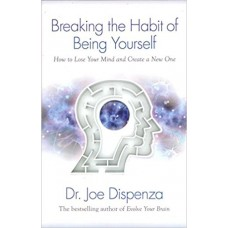 Breaking The Habit of Being Yourself: How to Lose Your Mind and Create a New One book online