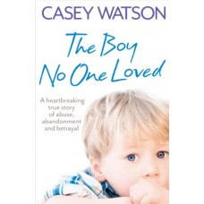 The Boy No One Loved: A Heartbreaking True Story of Abuse, Abandonment and Betrayal book online